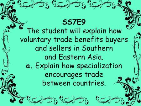 SS7E9 The student will explain how voluntary trade benefits buyers and sellers in Southern and Eastern Asia. a. Explain how specialization encourages.