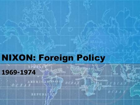 NIXON: Foreign Policy 1969-1974. Nixon's most valuable asset as he began his presidency in 1969 was his expertise in foreign affairs Henry Kissinger-