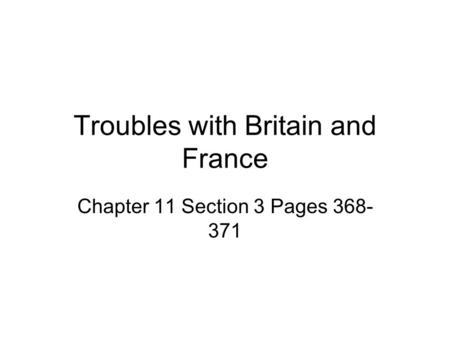Troubles with Britain and France Chapter 11 Section 3 Pages 368- 371.