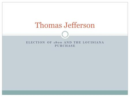 ELECTION OF 1800 AND THE LOUISIANA PURCHASE Thomas Jefferson.