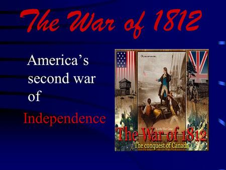 The War of 1812 America's second war of Independence.