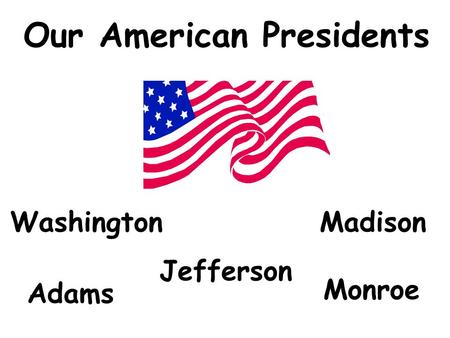 Our American Presidents Washington Adams Madison Jefferson Monroe.