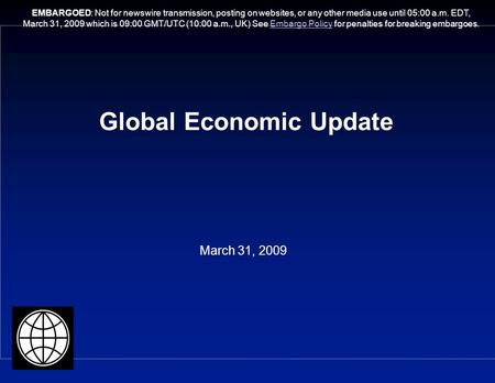 Global Economic Update March 31, 2009 EMBARGOED: Not for newswire transmission, posting on websites, or any other media use until 05:00 a.m. EDT, March.