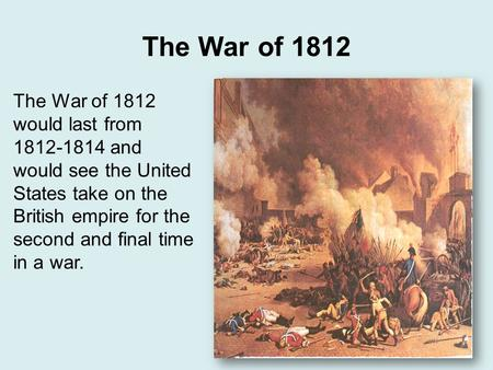 The War of 1812 The War of 1812 would last from 1812-1814 and would see the United States take on the British empire for the second and final time in a.