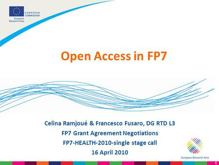 1 Celina Ramjoué & Francesco Fusaro, DG RTD L3 FP7 Grant Agreement Negotiations FP7-HEALTH-2010-single stage call 16 April 2010 Open Access in FP7.