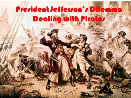 President Jefferson's Dilemma Dealing with Pirates