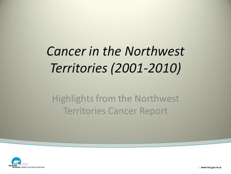 Cancer in the Northwest Territories (2001-2010) Highlights from the Northwest Territories Cancer Report March 2014.