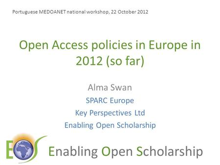 Enabling Open Scholarship Open Access policies in Europe in 2012 (so far) Alma Swan SPARC Europe Key Perspectives Ltd Enabling Open Scholarship Portuguese.