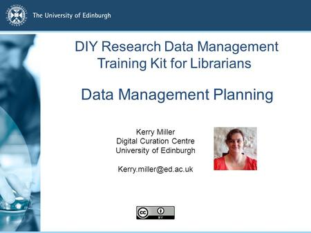 Data Management Planning Kerry Miller Digital Curation Centre University of Edinburgh DIY Research Data Management Training Kit for.