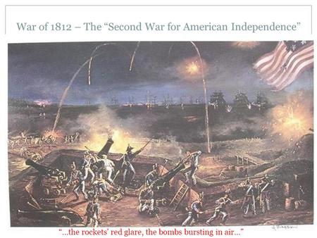 "War of 1812 – The ""Second War for American Independence"" ""…the rockets' red glare, the bombs bursting in air…"""