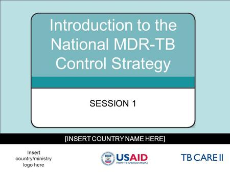 1 [INSERT COUNTRY NAME HERE] Introduction to the National MDR-TB Control Strategy SESSION 1 Insert country/ministry logo here.