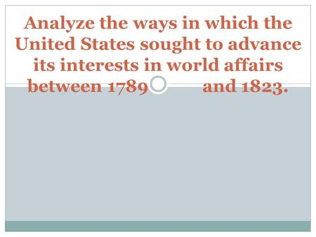 Analyze the ways in which the United States sought to advance its interests in world affairs between 1789 and 1823.