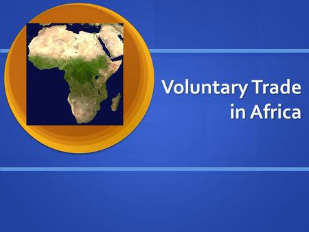 Voluntary Trade in Africa. Voluntary Trade Key to a healthy market economy Key to a healthy market economy Occurs when both parties in the transaction.