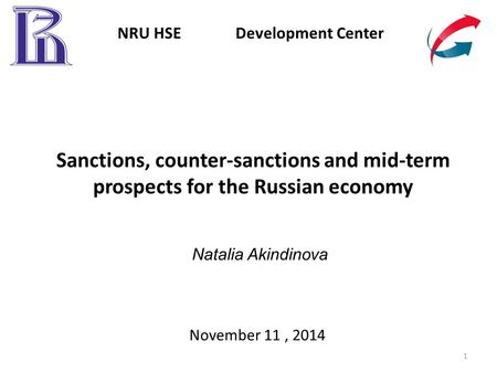 Sanctions, counter-sanctions and mid-term prospects for the Russian economy November 11, 2014 NRU HSE Development Center 1 Natalia Akindinova.