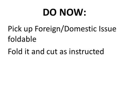 DO NOW: Pick up Foreign/Domestic Issue foldable Fold it and cut as instructed.