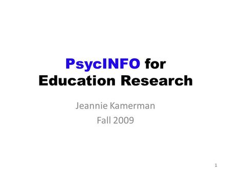 PsycINFO for Education Research Jeannie Kamerman Fall 2009 1.