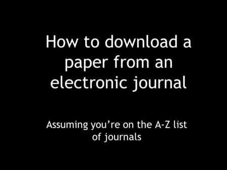 How to download a paper from an electronic journal Assuming you're on the A-Z list of journals.