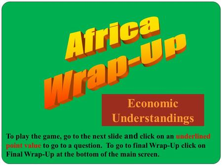 Economic Understandings To play the game, go to the next slide and click on an underlined point value to go to a question. To go to final Wrap-Up click.