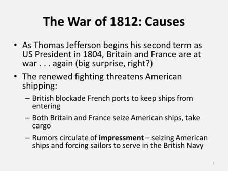 The War of 1812: Causes As Thomas Jefferson begins his second term as US President in 1804, Britain and France are at war... again (big surprise, right?)