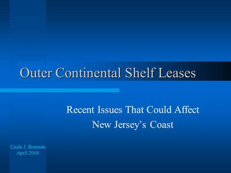 Outer Continental Shelf Leases Recent Issues That Could Affect New Jersey's Coast Linda J. Brennen April 2009.