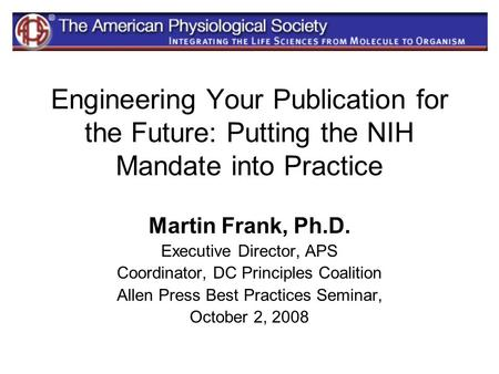 Engineering Your Publication for the Future: Putting the NIH Mandate into Practice Martin Frank, Ph.D. Executive Director, APS Coordinator, DC Principles.