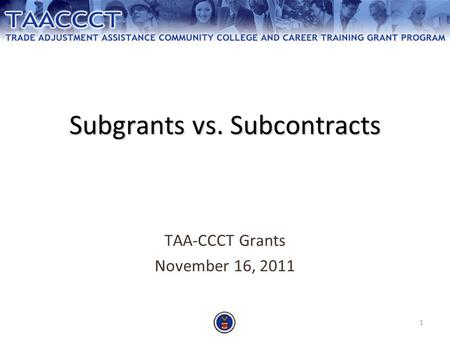 1 Subgrants vs. Subcontracts TAA-CCCT Grants November 16, 2011.