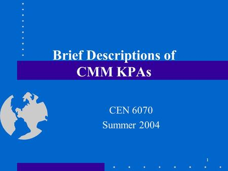1 Brief Descriptions of CMM KPAs CEN 6070 Summer 2004.