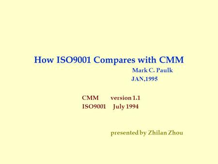 How ISO9001 Compares with CMM Mark C. Paulk JAN,1995 CMM version 1.1 ISO9001 July 1994 presented by Zhilan Zhou.