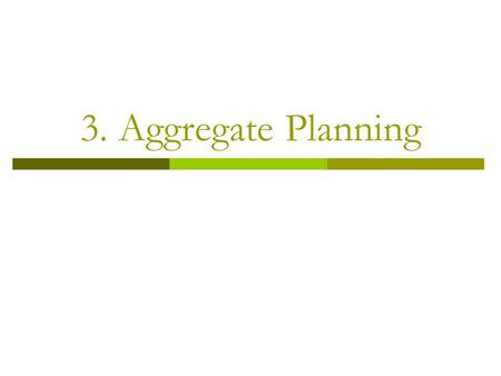 3. Aggregate Planning. Aggregate Planning  Provides the quantity and timing of production for intermediate future Usually 3 to 18 months into future.