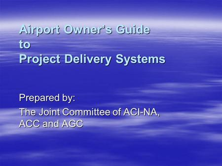 Airport Owner's Guide to Project Delivery Systems Prepared by: The Joint Committee of ACI-NA, ACC and AGC.