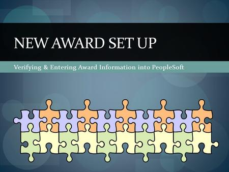 Verifying & Entering Award Information into PeopleSoft NEW AWARD SET UP.