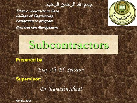 Subcontractors بسم الله الرحمن الرحيم Islamic university in Gaza Collage of Engineering Postgraduate program Construction Management Prepared by: Eng.