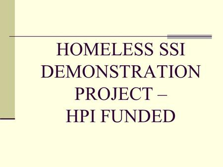 HOMELESS SSI DEMONSTRATION PROJECT – HPI FUNDED. Purpose To coordinate efforts to identify homeless individuals who may be eligible for SSI benefits or.