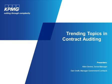 Trending Topics in Contract Auditing Presenters: Allen Devine, Senior Manager Dan Smith, Manager Government Contracts.