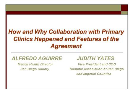 How and Why Collaboration with Primary Clinics Happened and Features of the Agreement ALFREDO AGUIRREJUDITH YATES Mental Health Director Vice President.