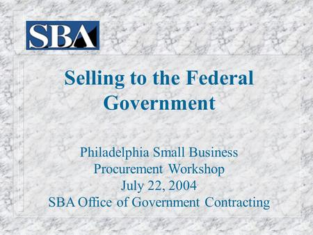Selling to the Federal Government Philadelphia Small Business Procurement Workshop July 22, 2004 SBA Office of Government Contracting.