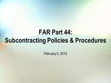 FAR Part 44: Subcontracting Policies & Procedures February 5, 2012.