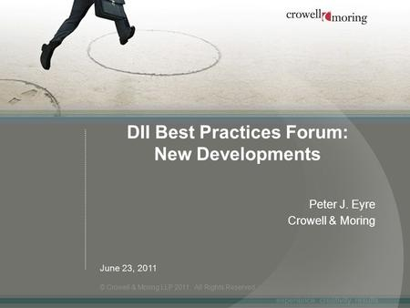 DII Best Practices Forum: New Developments Peter J. Eyre Crowell & Moring © Crowell & Moring LLP 2011. All Rights Reserved. June 23, 2011.