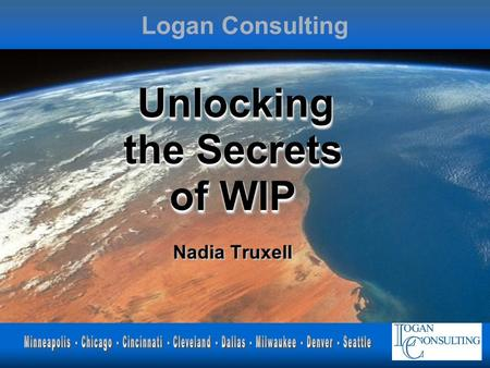 Logan Consulting Unlocking the Secrets of WIP Unlocking the Secrets of WIP Nadia Truxell.