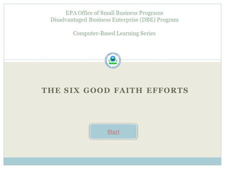 THE SIX GOOD FAITH EFFORTS EPA Office of Small Business Programs Disadvantaged Business Enterprise (DBE) Program Computer-Based Learning Series Start.