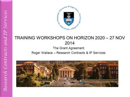 Research Contracts and IP Services TRAINING WORKSHOPS ON HORIZON 2020 – 27 NOV 2014 The Grant Agreement Roger Wallace – Research Contracts & IP Services.