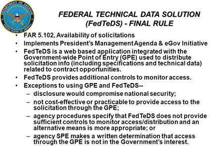 FEDERAL TECHNICAL DATA SOLUTION (FedTeDS) - FINAL RULE FAR 5.102, Availability of solicitations Implements President's Management Agenda & eGov Initiative.