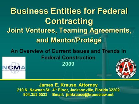 Business Entities for Federal Contracting Joint Ventures, Teaming Agreements, and Mentor/Protégé James E. Krause, Attorney 219 N. Newnan St., 4 th Floor,