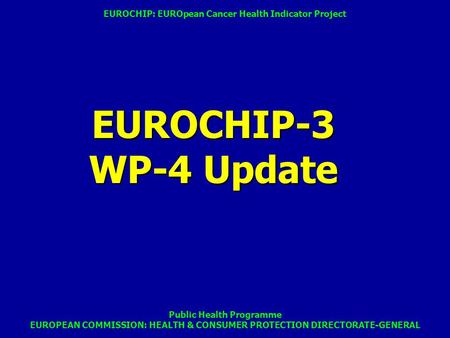 Public Health Programme EUROPEAN COMMISSION: HEALTH & CONSUMER PROTECTION DIRECTORATE-GENERAL EUROCHIP-3 WP-4 Update EUROCHIP: EUROpean Cancer Health Indicator.