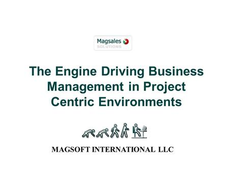 The Engine Driving Business Management in Project Centric Environments MAGSOFT INTERNATIONAL LLC.