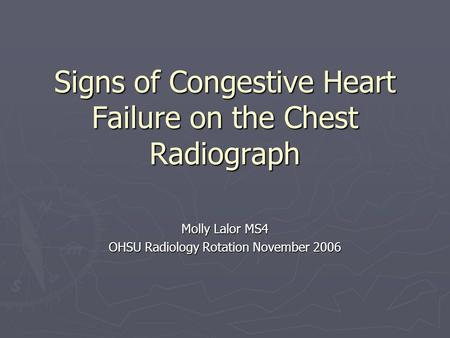 Signs of Congestive Heart Failure on the Chest Radiograph Molly Lalor MS4 OHSU Radiology Rotation November 2006.
