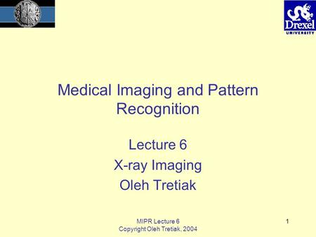 MIPR Lecture 6 Copyright Oleh Tretiak, 2004 1 Medical Imaging and Pattern Recognition Lecture 6 <strong>X</strong>-<strong>ray</strong> Imaging Oleh Tretiak.