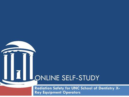 ONLINE self-study Radiation Safety for UNC School of Dentistry <strong>X</strong>- <strong>Ray</strong> Equipment Operators.