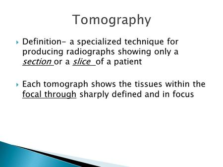  Definition- a specialized technique for producing radiographs showing only a section or a slice of a patient  Each tomograph shows the tissues within.