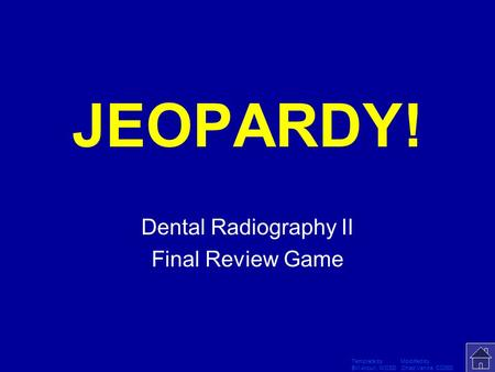 Template by Modified by Bill Arcuri, WCSD Chad Vance, CCISD Click Once to Begin JEOPARDY! Dental Radiography II Final Review Game.